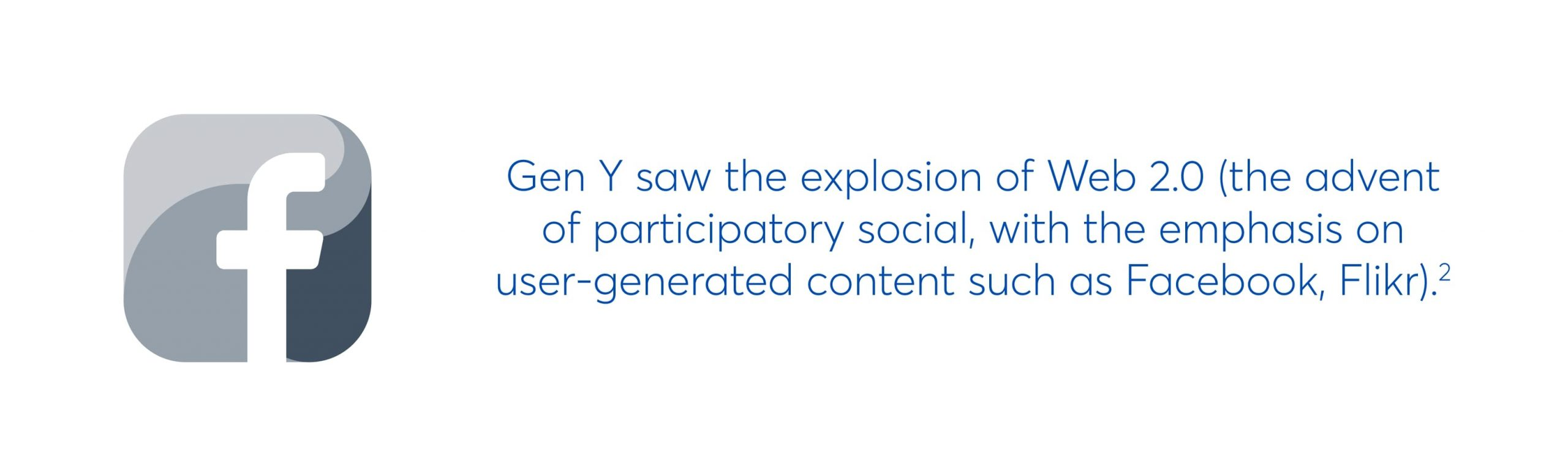 gen y saw the explosion of web 2.0 (the advent of participatory social, with the emphasis on user-generated content such as facebook, flickr)